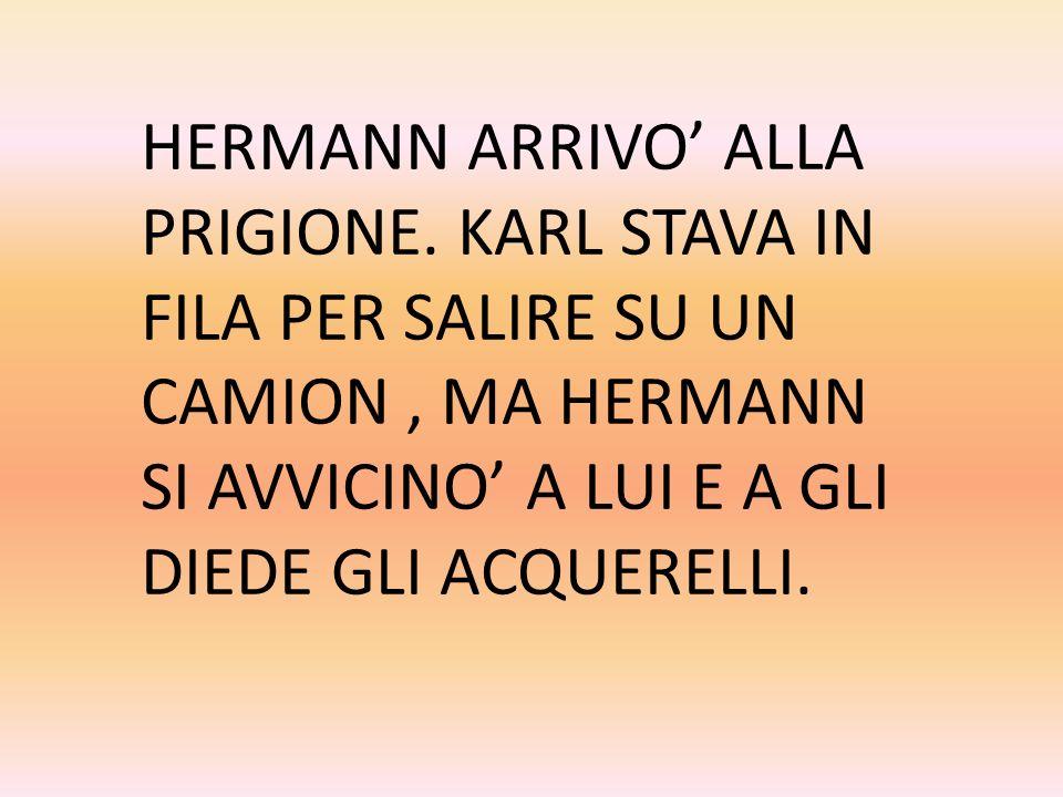 HERMANN ARRIVO ALLA PRIGIONE. KARL STAVA IN FILA PER SALIRE SU UN CAMION, MA HERMANN SI AVVICINO A LUI E A GLI DIEDE GLI ACQUERELLI.