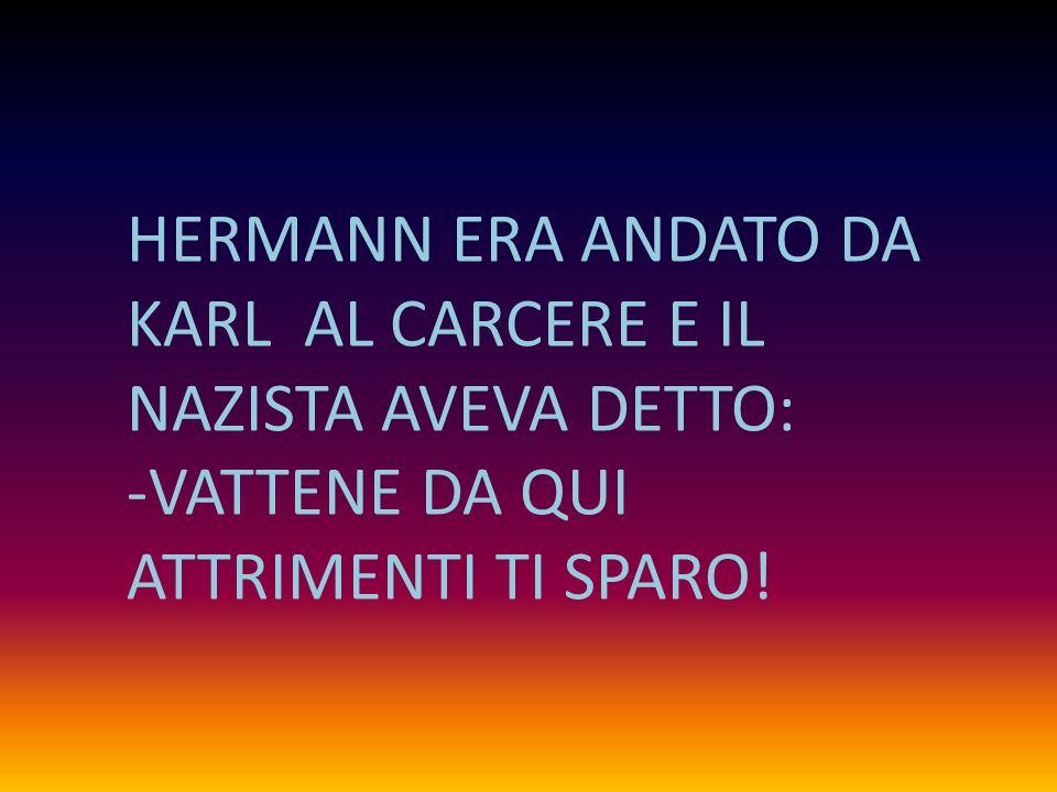 HERMANN ERA ANDATO DA KARL AL CARCERE E IL NAZISTA AVEVA DETTO: -VATTENE DA QUI ATTRIMENTI TI SPARO!