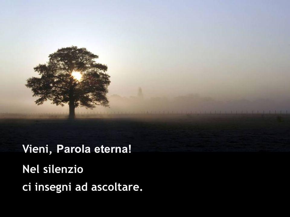 Vieni, Parola eterna! Nel silenzio ci insegni ad ascoltare.