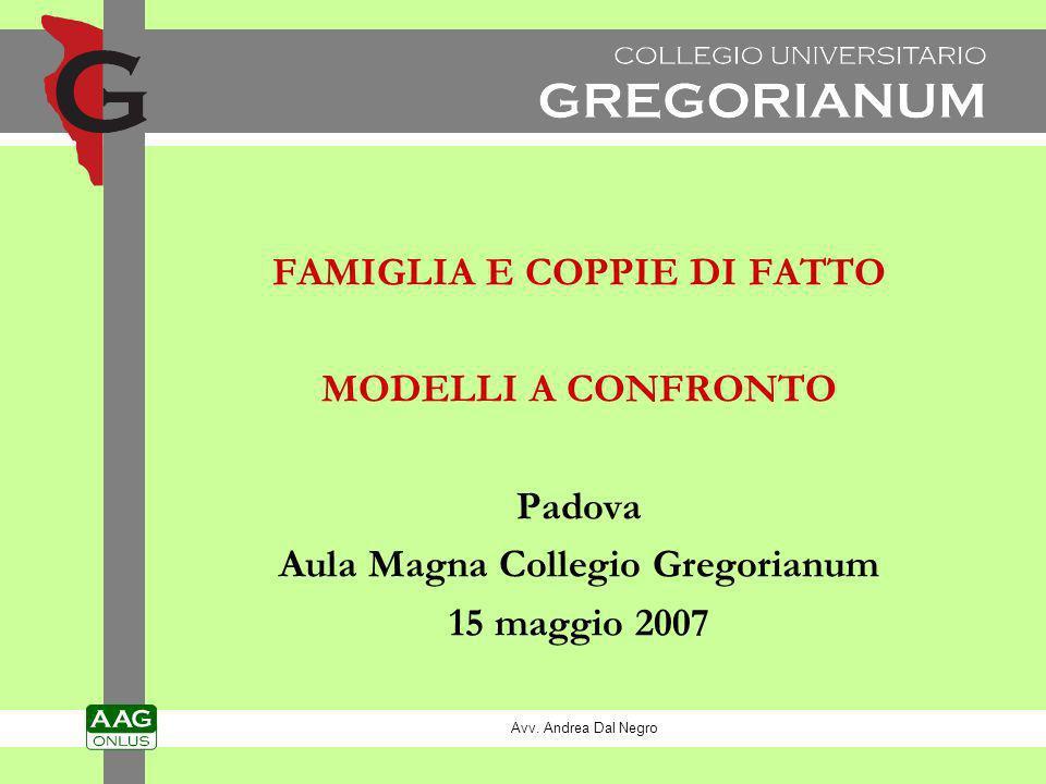 FAMIGLIA E COPPIE DI FATTO MODELLI A CONFRONTO Padova Aula Magna Collegio Gregorianum 15 maggio 2007 Avv. Andrea Dal Negro