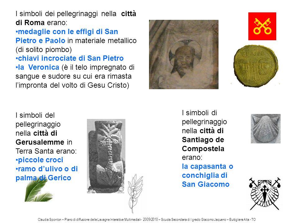 I simboli dei pellegrinaggi nella città di Roma erano: medaglie con le effigi di San Pietro e Paolo in materiale metallico (di solito piombo) chiavi incrociate di San Pietro la Veronica (è il telo impregnato di sangue e sudore su cui era rimasta limpronta del volto di Gesu Cristo) I simboli di pellegrinaggio nella città di Santiago de Compostela erano: la capasanta o conchiglia di San Giacomo I simboli del pellegrinaggio nella città di Gerusalemme in Terra Santa erano: piccole croci ramo dulivo o di palma di Gerico Claudia Sponton – Piano di diffusione delle Lavagne Interattive Multimediali- 2009/2010 – Scuola Secondaria di I grado Giacomo Jaquerio – Buttigliera Alta - TO