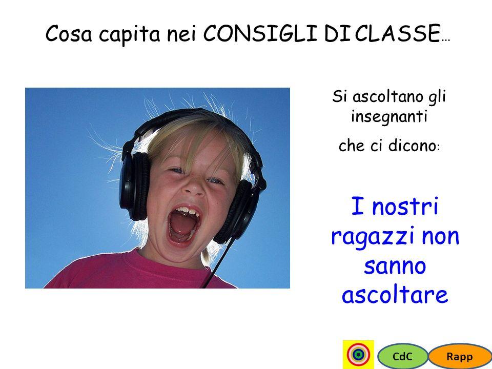CdCRapp Cosa capita nei CONSIGLI DI CLASSE... Si ascoltano gli insegnanti che ci dicono : I nostri ragazzi non sanno ascoltare