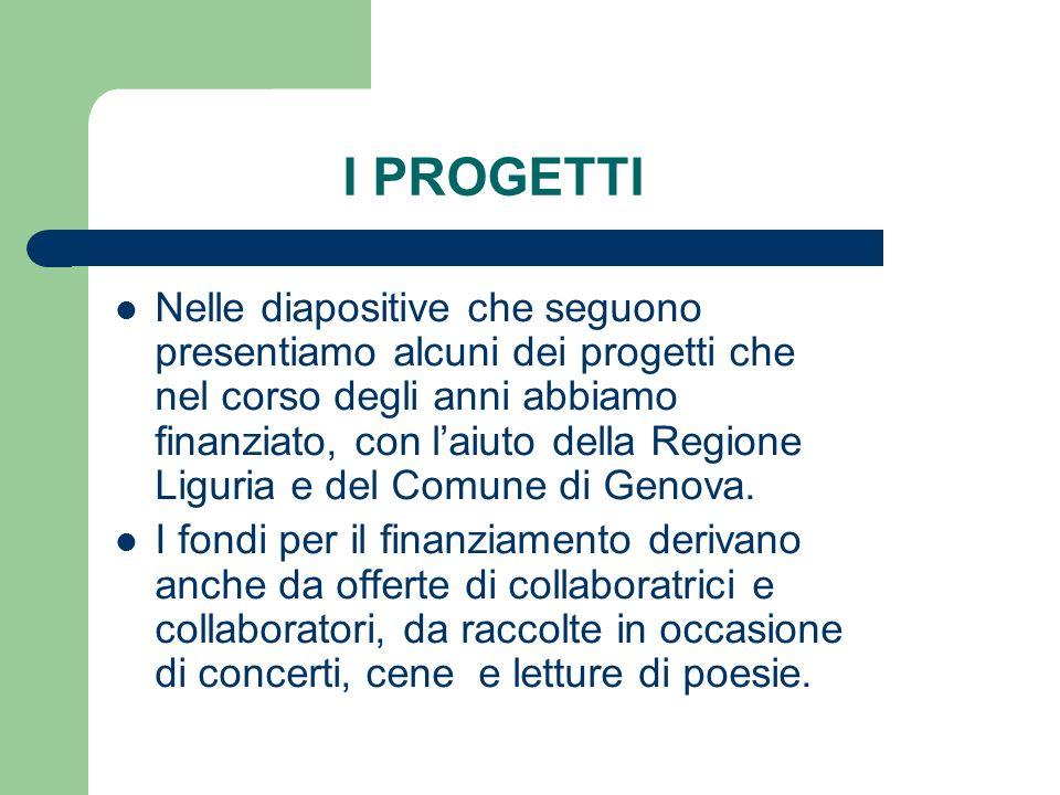 I PROGETTI Nelle diapositive che seguono presentiamo alcuni dei progetti che nel corso degli anni abbiamo finanziato, con laiuto della Regione Liguria