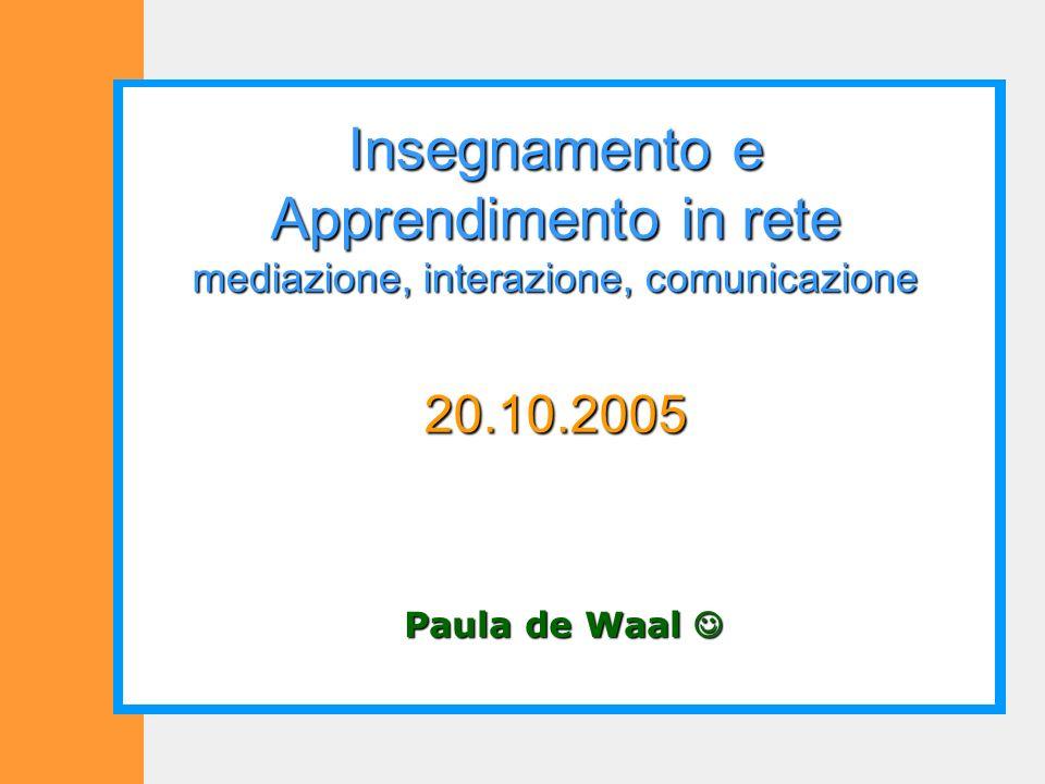 Paula de Waal Paula de Waal Insegnamento e Apprendimento in rete mediazione, interazione, comunicazione 20.10.2005