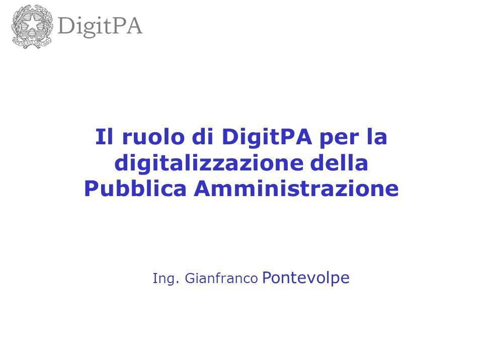 Il ruolo di DigitPA per la digitalizzazione della Pubblica Amministrazione Ing. Gianfranco Pontevolpe