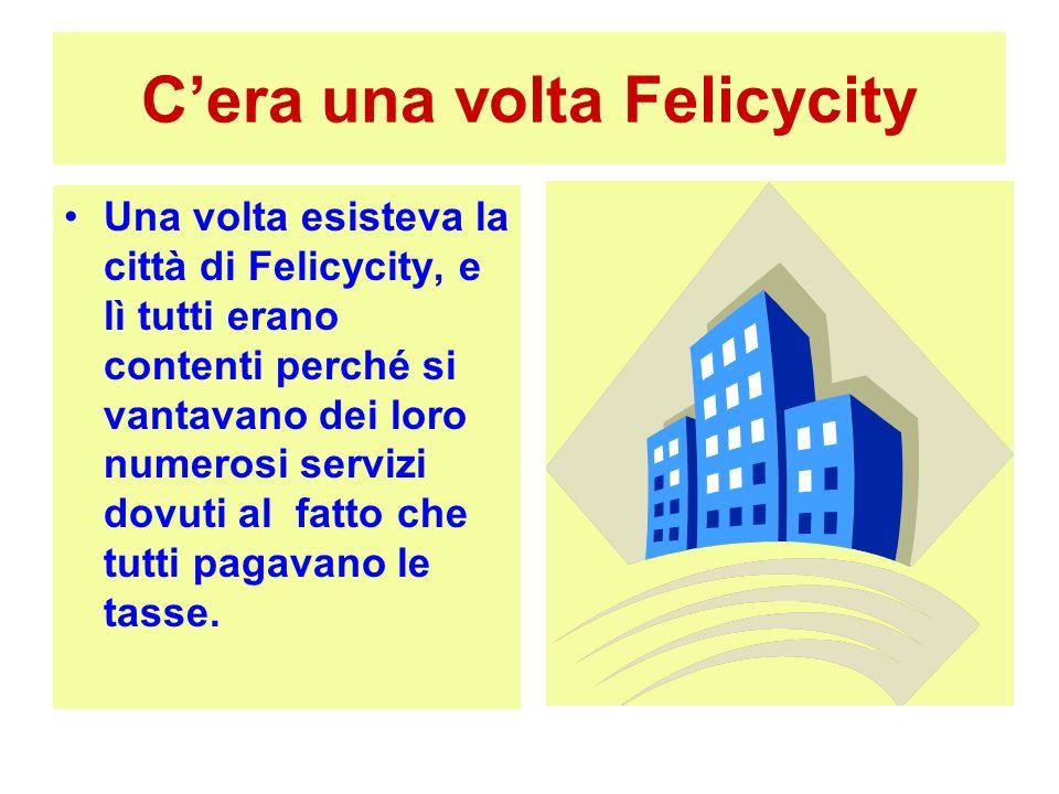 Cera una volta Felicycity Una volta esisteva la città di Felicycity, e lì tutti erano contenti perché si vantavano dei loro numerosi servizi dovuti al