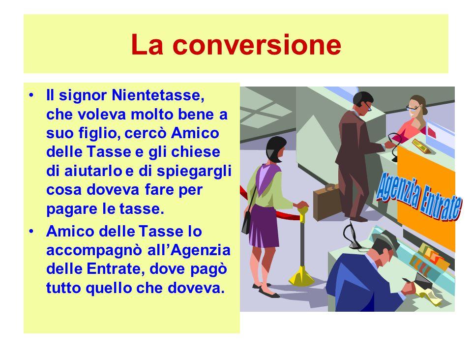 La conversione Il signor Nientetasse, che voleva molto bene a suo figlio, cercò Amico delle Tasse e gli chiese di aiutarlo e di spiegargli cosa doveva