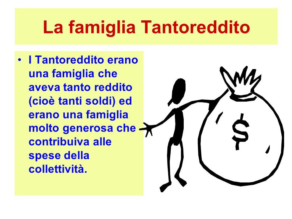 La famiglia Tantoreddito I Tantoreddito erano una famiglia che aveva tanto reddito (cioè tanti soldi) ed erano una famiglia molto generosa che contrib