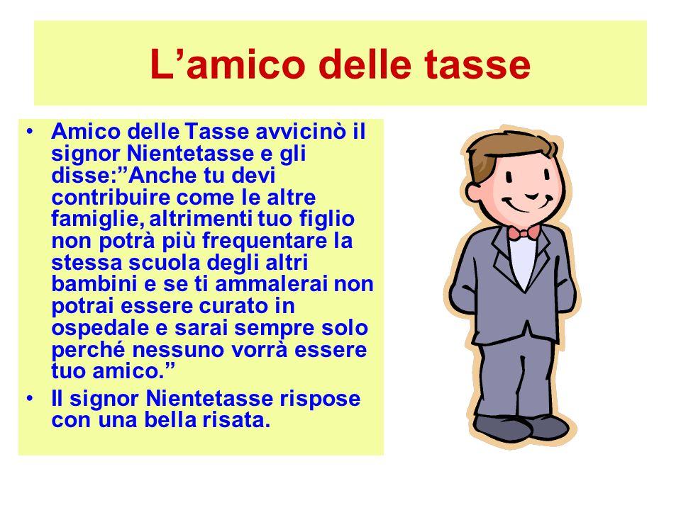 Lamico delle tasse Amico delle Tasse avvicinò il signor Nientetasse e gli disse:Anche tu devi contribuire come le altre famiglie, altrimenti tuo figli