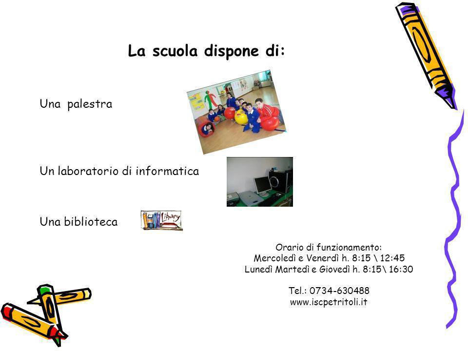 La scuola dispone di: Una palestra Un laboratorio di informatica Una biblioteca Orario di funzionamento: Mercoledì e Venerdì h. 8:15 \ 12:45 Lunedì Ma