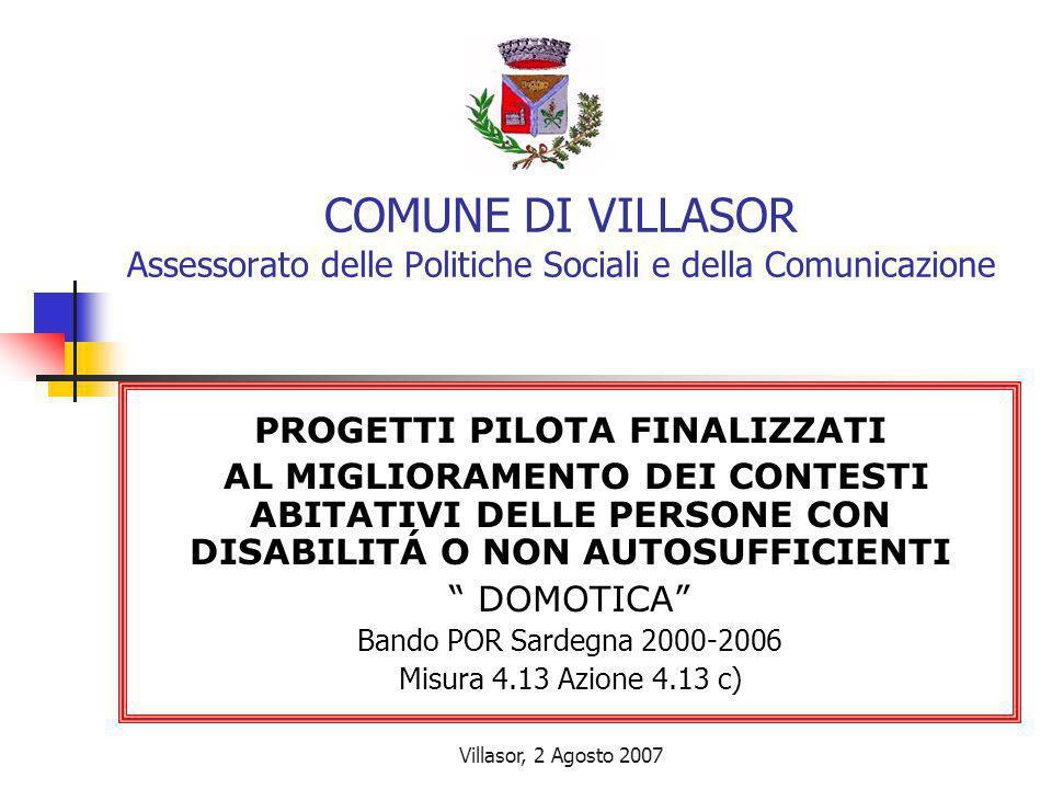 Villasor, 2 Agosto 2007 COMUNE DI VILLASOR Assessorato delle Politiche Sociali e della Comunicazione PROGETTI PILOTA FINALIZZATI AL MIGLIORAMENTO DEI CONTESTI ABITATIVI DELLE PERSONE CON DISABILITÁ O NON AUTOSUFFICIENTI DOMOTICA Bando POR Sardegna 2000-2006 Misura 4.13 Azione 4.13 c)