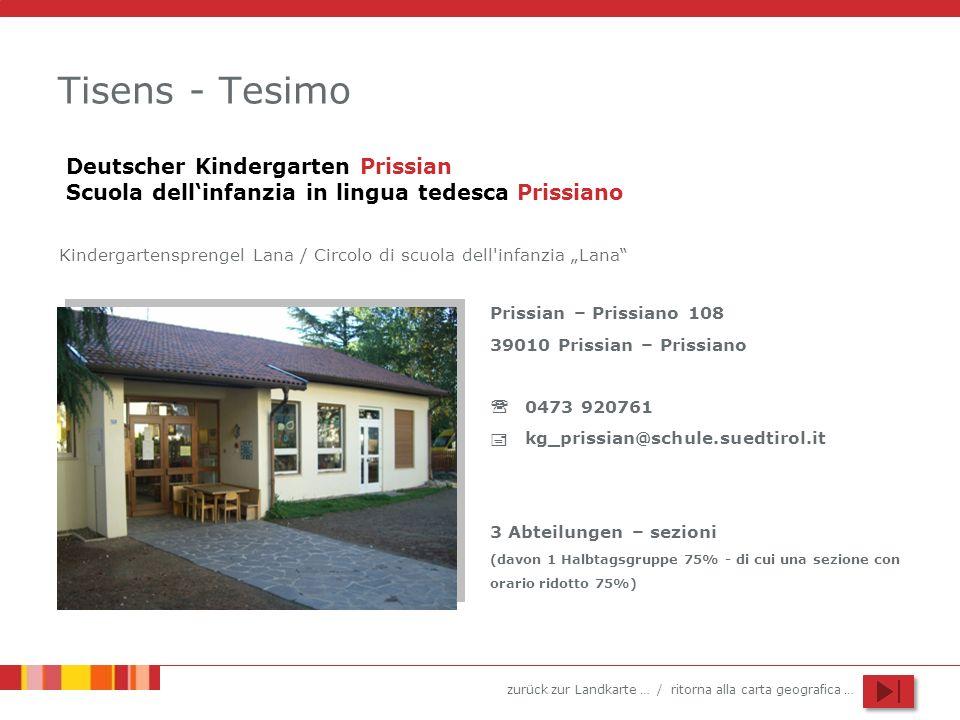 zurück zur Landkarte … / ritorna alla carta geografica … Tisens - Tesimo Prissian – Prissiano 108 39010 Prissian – Prissiano 0473 920761 kg_prissian@schule.suedtirol.it 3 Abteilungen – sezioni (davon 1 Halbtagsgruppe 75% - di cui una sezione con orario ridotto 75%) Deutscher Kindergarten Prissian Scuola dellinfanzia in lingua tedesca Prissiano Kindergartensprengel Lana / Circolo di scuola dell infanzia Lana