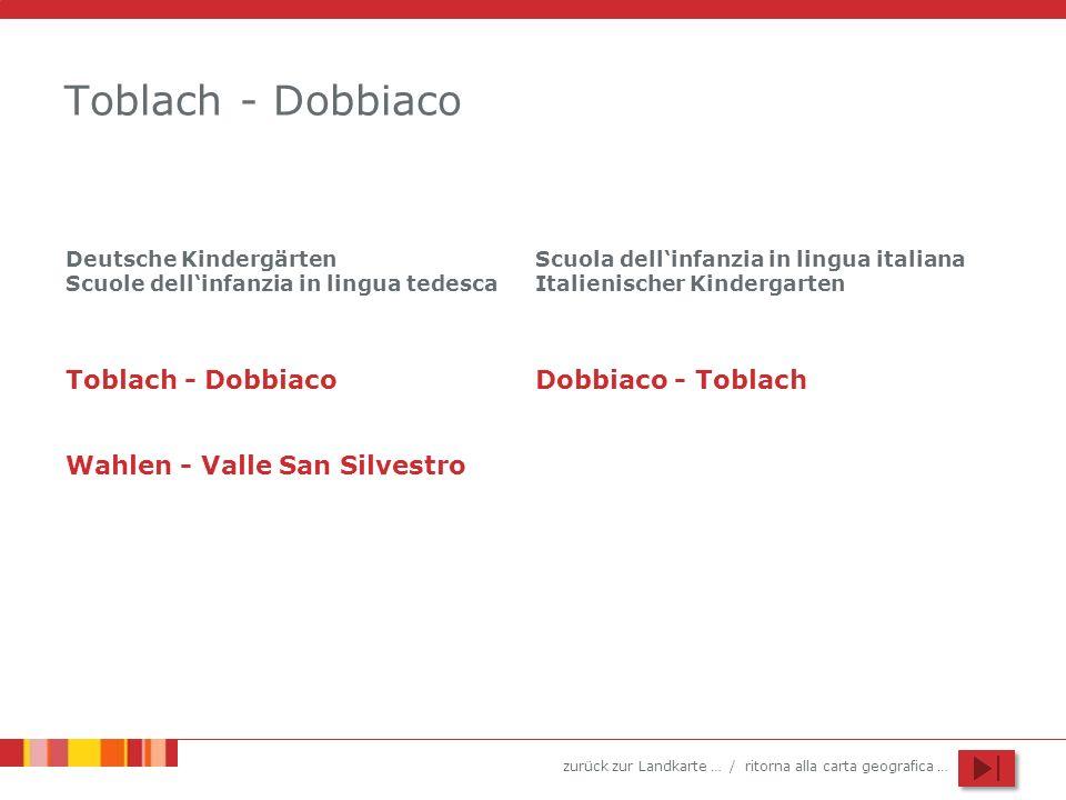 zurück zur Landkarte … / ritorna alla carta geografica … Toblach - Dobbiaco Wahlen - Valle San Silvestro Scuola dellinfanzia in lingua italiana Italienischer Kindergarten Deutsche Kindergärten Scuole dellinfanzia in lingua tedesca Dobbiaco - Toblach