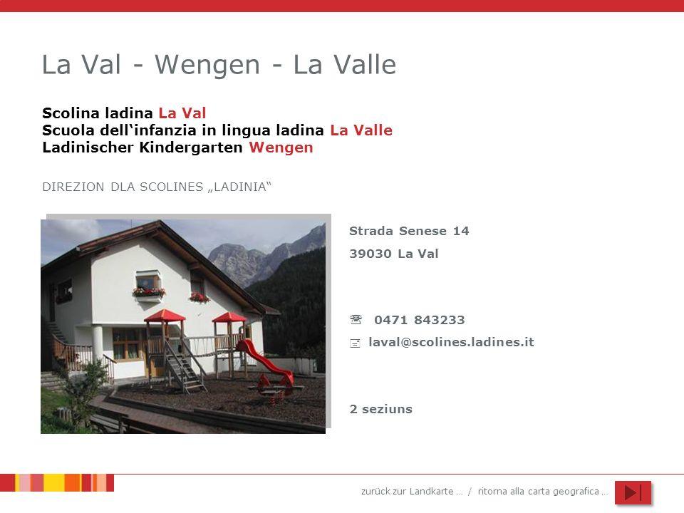 zurück zur Landkarte … / ritorna alla carta geografica … La Val - Wengen - La Valle Scolina ladina La Val Scuola dellinfanzia in lingua ladina La Valle Ladinischer Kindergarten Wengen DIREZION DLA SCOLINES LADINIA Strada Senese 14 39030 La Val 0471 843233 laval@scolines.ladines.it 2 seziuns