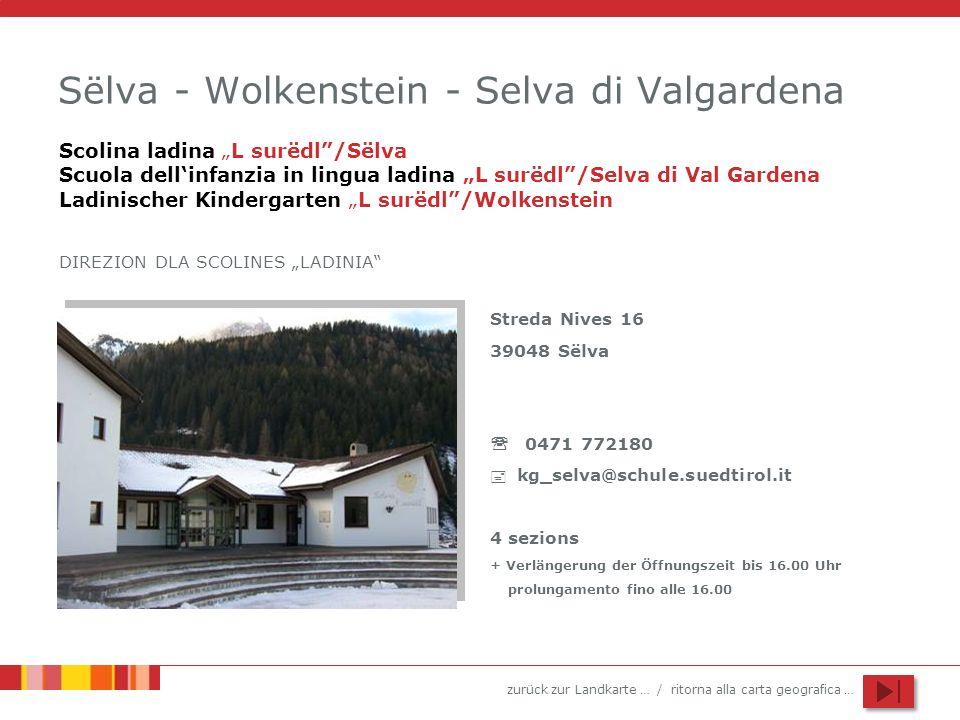 zurück zur Landkarte … / ritorna alla carta geografica … Sëlva - Wolkenstein - Selva di Valgardena Streda Nives 16 39048 Sëlva 0471 772180 kg_selva@schule.suedtirol.it 4 sezions + Verlängerung der Öffnungszeit bis 16.00 Uhr prolungamento fino alle 16.00 Scolina ladina L surëdl/Sëlva Scuola dellinfanzia in lingua ladina L surëdl/Selva di Val Gardena Ladinischer Kindergarten L surëdl/Wolkenstein DIREZION DLA SCOLINES LADINIA