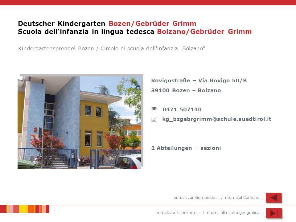 zurück zur Landkarte … / ritorna alla carta geografica … Deutscher Kindergarten Bozen/Gebrüder Grimm Scuola dellinfanzia in lingua tedesca Bolzano/Gebrüder Grimm Rovigostraße – Via Rovigo 50/B 39100 Bozen – Bolzano 0471 507140 kg_bzgebrgrimm@schule.suedtirol.it 2 Abteilungen – sezioni Kindergartensprengel Bozen / Circolo di scuola dell infanzia Bolzano zurück zur Gemeinde … / ritorna al Comune …