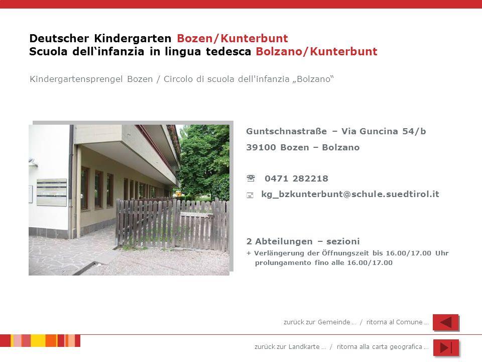 zurück zur Landkarte … / ritorna alla carta geografica … Deutscher Kindergarten Bozen/Kunterbunt Scuola dellinfanzia in lingua tedesca Bolzano/Kunterbunt Guntschnastraße – Via Guncina 54/b 39100 Bozen – Bolzano 0471 282218 kg_bzkunterbunt@schule.suedtirol.it 2 Abteilungen – sezioni + Verlängerung der Öffnungszeit bis 16.00/17.00 Uhr prolungamento fino alle 16.00/17.00 Kindergartensprengel Bozen / Circolo di scuola dell infanzia Bolzano zurück zur Gemeinde … / ritorna al Comune …