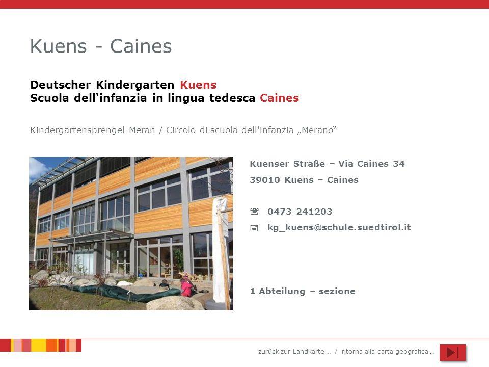 zurück zur Landkarte … / ritorna alla carta geografica … Kuens - Caines Kuenser Straße – Via Caines 34 39010 Kuens – Caines 0473 241203 kg_kuens@schul
