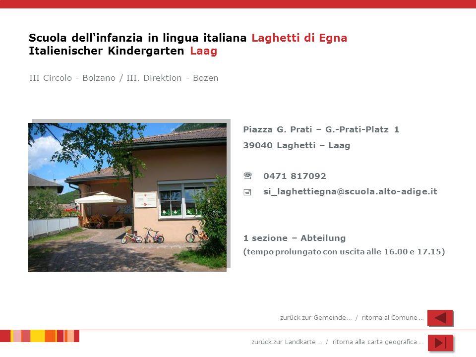 zurück zur Landkarte … / ritorna alla carta geografica … Scuola dellinfanzia in lingua italiana Laghetti di Egna Italienischer Kindergarten Laag Piazza G.