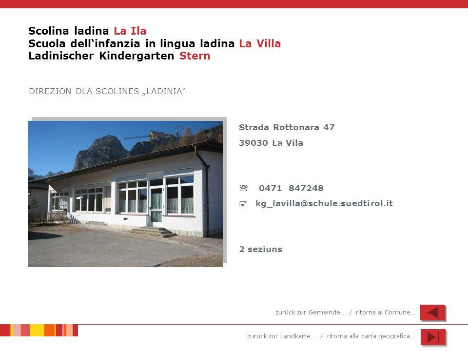 zurück zur Landkarte … / ritorna alla carta geografica … Scolina ladina La Ila Scuola dellinfanzia in lingua ladina La Villa Ladinischer Kindergarten