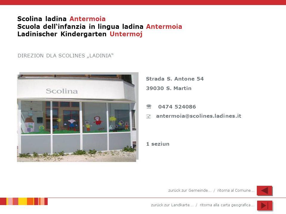 zurück zur Landkarte … / ritorna alla carta geografica … Scolina ladina Antermoia Scuola dellinfanzia in lingua ladina Antermoia Ladinischer Kindergar