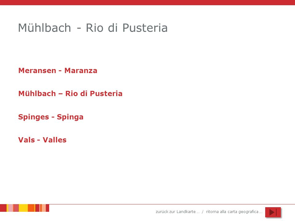 zurück zur Landkarte … / ritorna alla carta geografica … Mühlbach - Rio di Pusteria Meransen - Maranza Mühlbach – Rio di Pusteria Spinges - Spinga Val