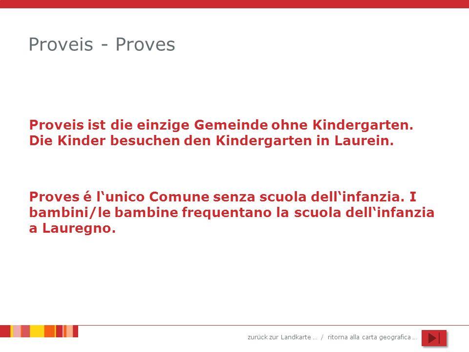 zurück zur Landkarte … / ritorna alla carta geografica … Proveis - Proves Proveis ist die einzige Gemeinde ohne Kindergarten. Die Kinder besuchen den