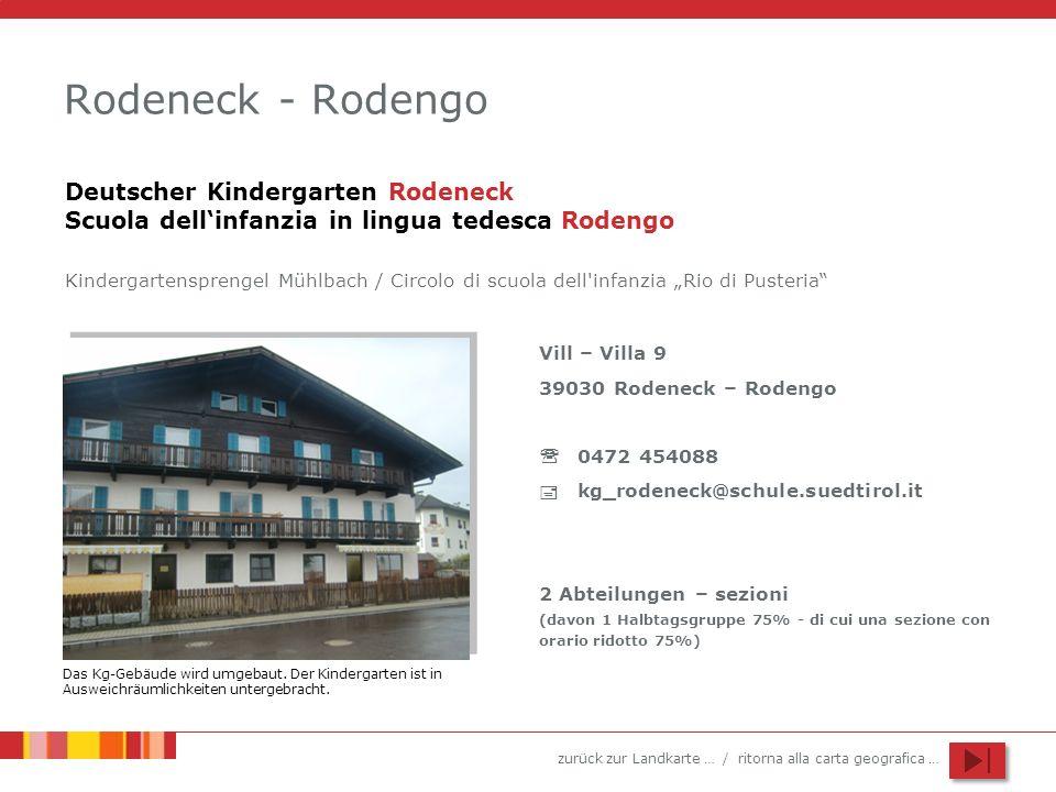 zurück zur Landkarte … / ritorna alla carta geografica … Rodeneck - Rodengo Vill – Villa 9 39030 Rodeneck – Rodengo 0472 454088 kg_rodeneck@schule.suedtirol.it 2 Abteilungen – sezioni (davon 1 Halbtagsgruppe 75% - di cui una sezione con orario ridotto 75%) Deutscher Kindergarten Rodeneck Scuola dellinfanzia in lingua tedesca Rodengo Kindergartensprengel Mühlbach / Circolo di scuola dell infanzia Rio di Pusteria Das Kg-Gebäude wird umgebaut.