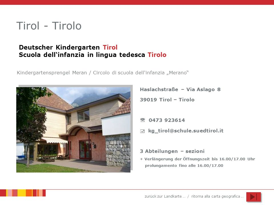 zurück zur Landkarte … / ritorna alla carta geografica … Tirol - Tirolo Haslachstraße – Via Aslago 8 39019 Tirol – Tirolo 0473 923614 kg_tirol@schule.