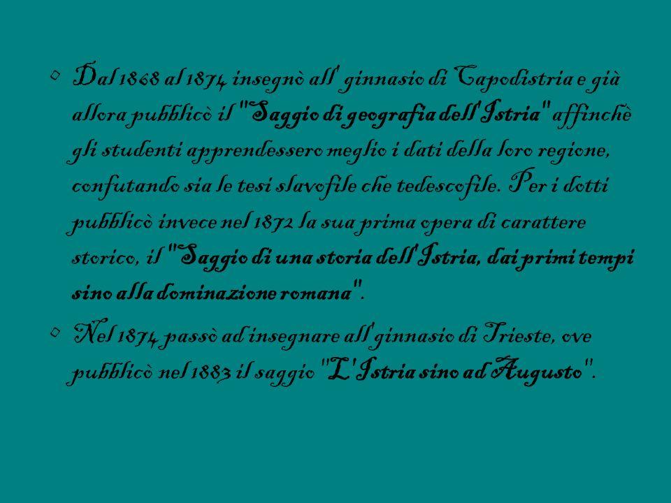Dal 1868 al 1874 insegnò all' ginnasio di Capodistria e già allora pubblicò il
