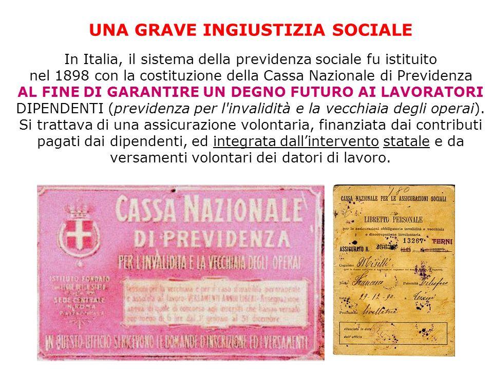 UNA GRAVE INGIUSTIZIA SOCIALE In Italia, il sistema della previdenza sociale fu istituito nel 1898 con la costituzione della Cassa Nazionale di Previdenza AL FINE DI GARANTIRE UN DEGNO FUTURO AI LAVORATORI DIPENDENTI (previdenza per l invalidità e la vecchiaia degli operai).
