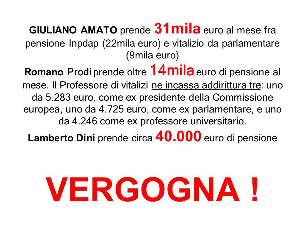 GIULIANO AMATO prende 31mila euro al mese fra pensione Inpdap (22mila euro) e vitalizio da parlamentare (9mila euro) Romano Prodi prende oltre 14mila euro di pensione al mese.
