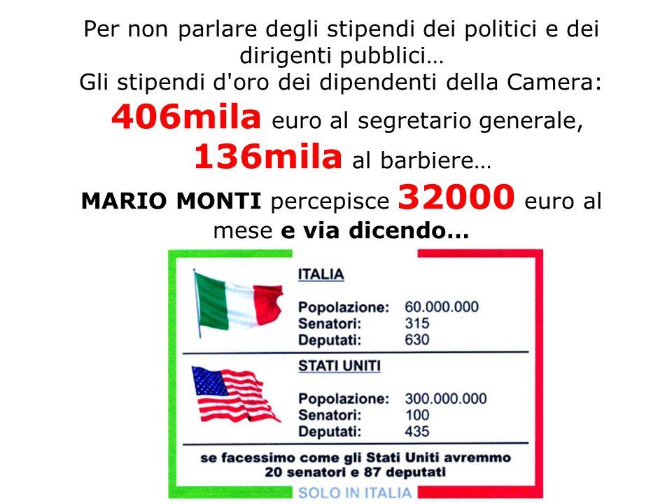 Per non parlare degli stipendi dei politici e dei dirigenti pubblici… Gli stipendi d oro dei dipendenti della Camera: 406mila euro al segretario generale, 136mila al barbiere… MARIO MONTI percepisce 32000 euro al mese e via dicendo…