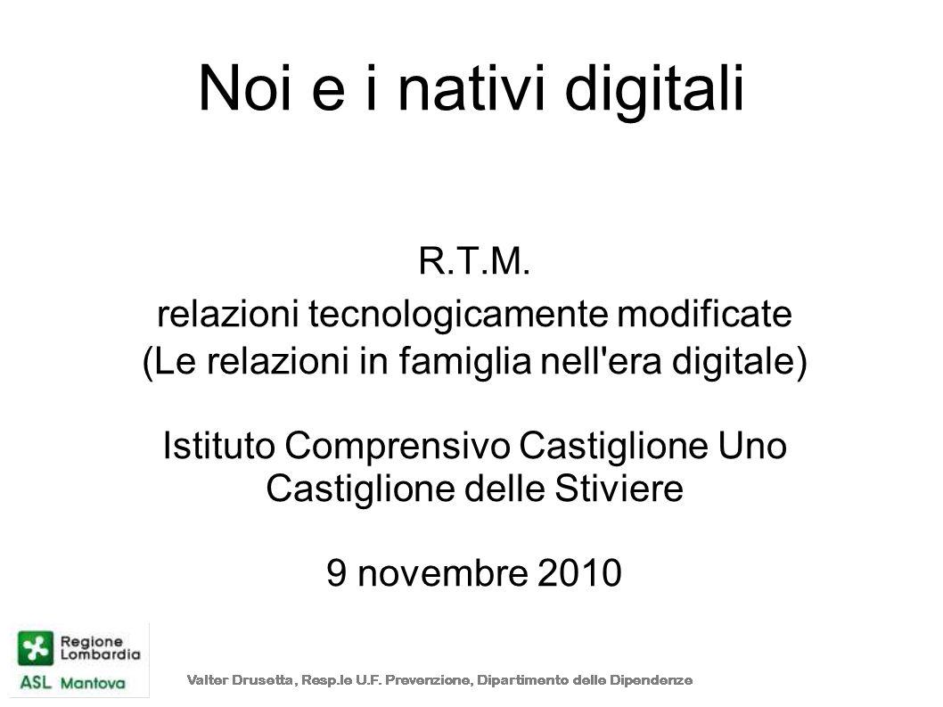 Noi e i nativi digitali R.T.M. relazioni tecnologicamente modificate (Le relazioni in famiglia nell'era digitale) Istituto Comprensivo Castiglione Uno