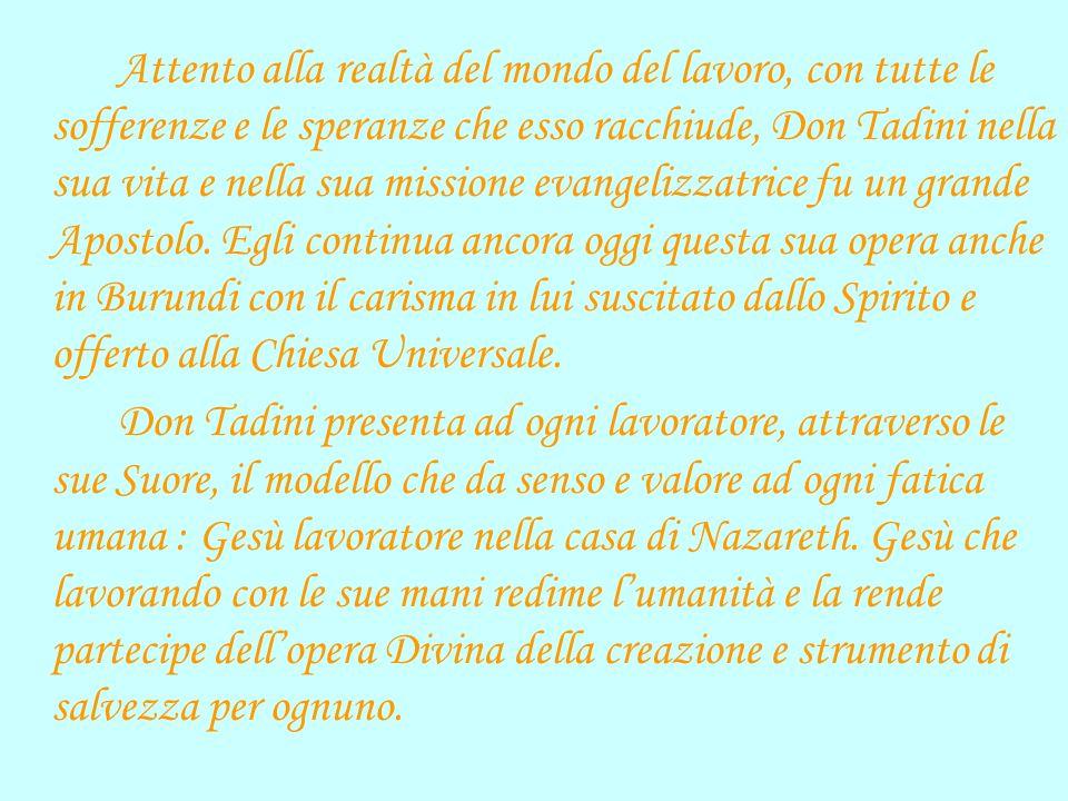 Attento alla realtà del mondo del lavoro, con tutte le sofferenze e le speranze che esso racchiude, Don Tadini nella sua vita e nella sua missione evangelizzatrice fu un grande Apostolo.