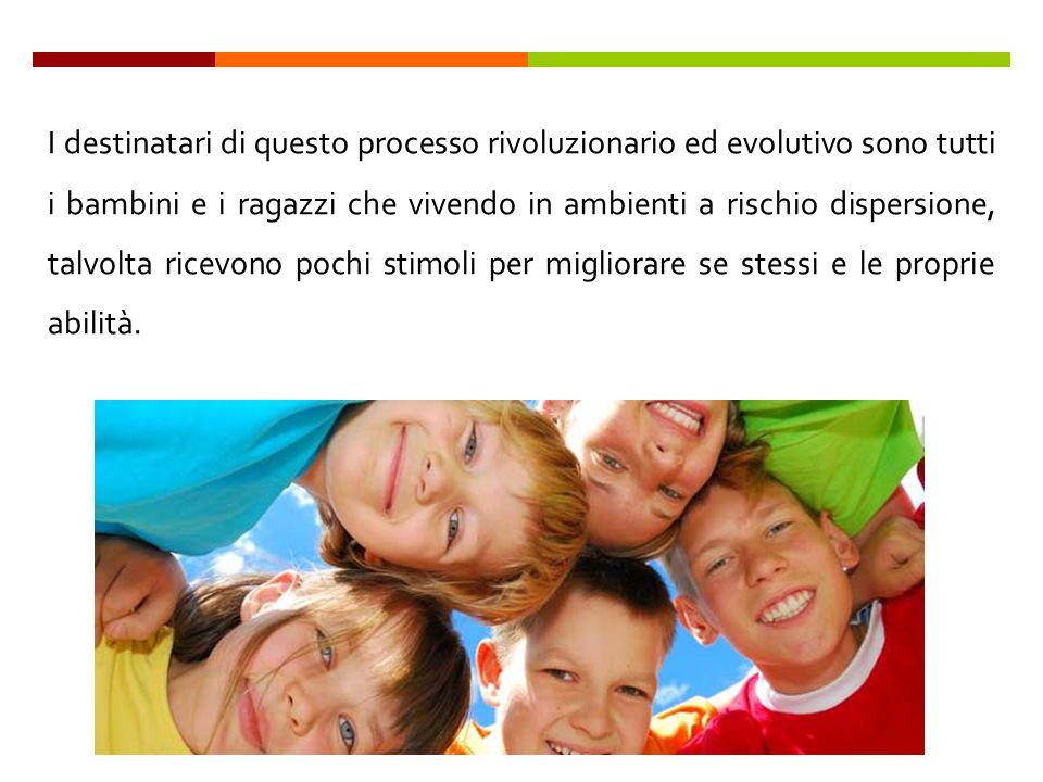 I destinatari di questo processo rivoluzionario ed evolutivo sono tutti i bambini e i ragazzi che vivendo in ambienti a rischio dispersione, talvolta ricevono pochi stimoli per migliorare se stessi e le proprie abilità.