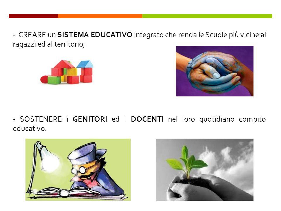 - CREARE un SISTEMA EDUCATIVO integrato che renda le Scuole più vicine ai ragazzi ed al territorio; - SOSTENERE i GENITORI ed I DOCENTI nel loro quotidiano compito educativo.