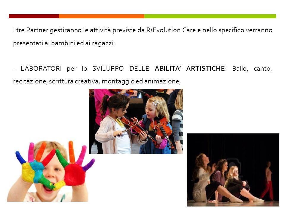 I tre Partner gestiranno le attività previste da R/Evolution Care e nello specifico verranno presentati ai bambini ed ai ragazzi: - LABORATORI per lo SVILUPPO DELLE ABILITA ARTISTICHE: Ballo, canto, recitazione, scrittura creativa, montaggio ed animazione;