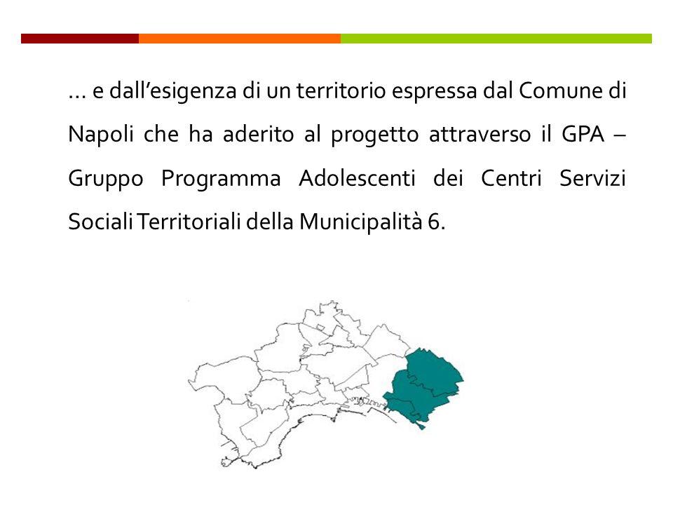 … e dallesigenza di un territorio espressa dal Comune di Napoli che ha aderito al progetto attraverso il GPA – Gruppo Programma Adolescenti dei Centri Servizi Sociali Territoriali della Municipalità 6.