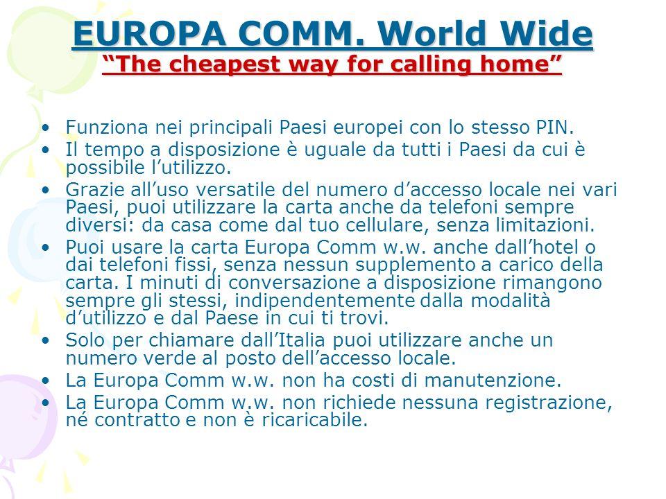 EUROPA COMM. World Wide The cheapest way for calling home Funziona nei principali Paesi europei con lo stesso PIN. Il tempo a disposizione è uguale da