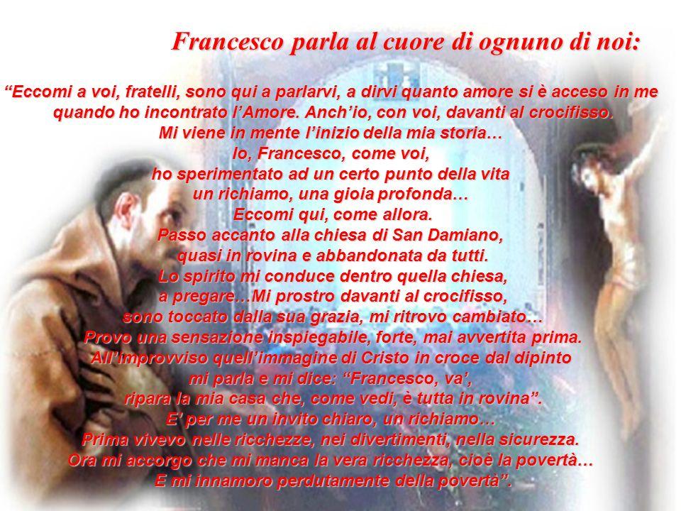 Francesco parla al cuore di ognuno di noi: Eccomi a voi, fratelli, sono qui a parlarvi, a dirvi quanto amore si è acceso in me quando ho incontrato lAmore.