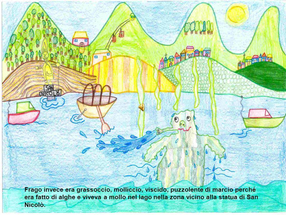 Frago invece era grassoccio, molliccio, viscido, puzzolente di marcio perché era fatto di alghe e viveva a mollo nel lago nella zona vicino alla statua di San Nicolò.