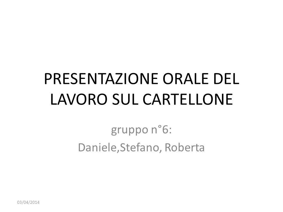PRESENTAZIONE ORALE DEL LAVORO SUL CARTELLONE gruppo n°6: Daniele,Stefano, Roberta 03/04/2014