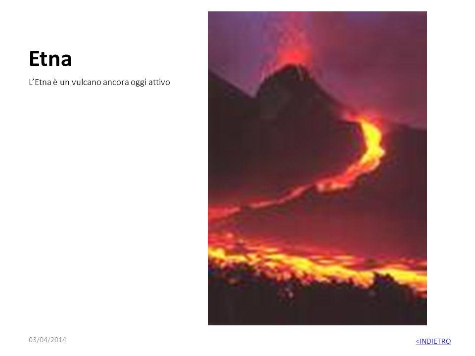 Etna LEtna è un vulcano ancora oggi attivo 03/04/2014 <INDIETRO