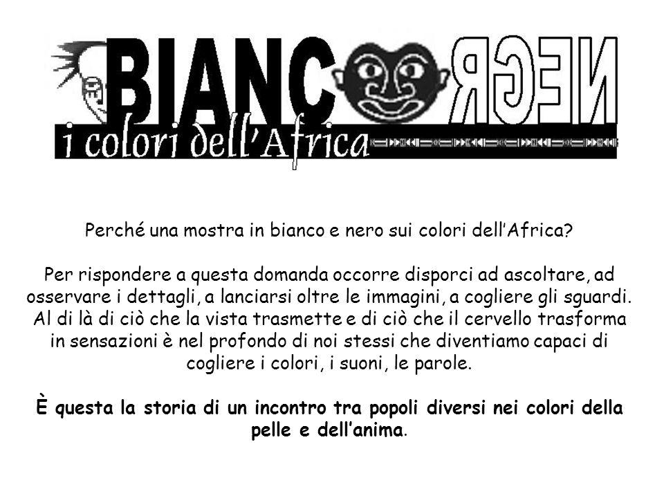 Perché una mostra in bianco e nero sui colori dellAfrica? Per rispondere a questa domanda occorre disporci ad ascoltare, ad osservare i dettagli, a la