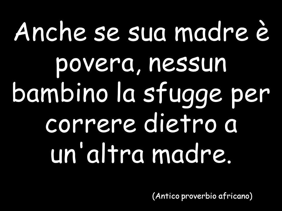 Anche se sua madre è povera, nessun bambino la sfugge per correre dietro a un'altra madre. (Antico proverbio africano)