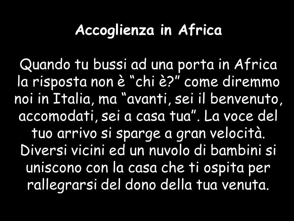 Accoglienza in Africa Quando tu bussi ad una porta in Africa la risposta non è chi è? come diremmo noi in Italia, ma avanti, sei il benvenuto, accomod