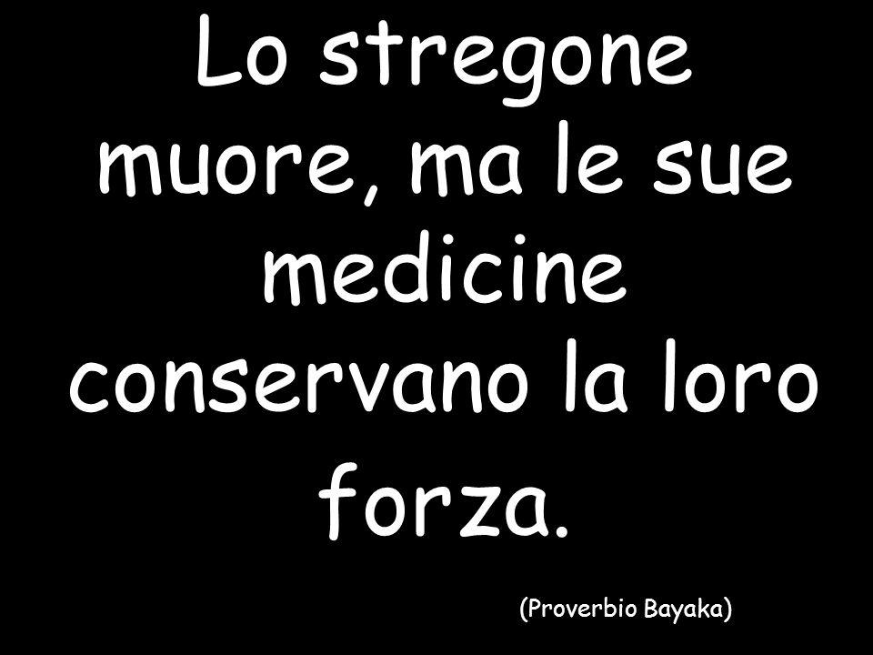 Lo stregone muore, ma le sue medicine conservano la loro forza. (Proverbio Bayaka)