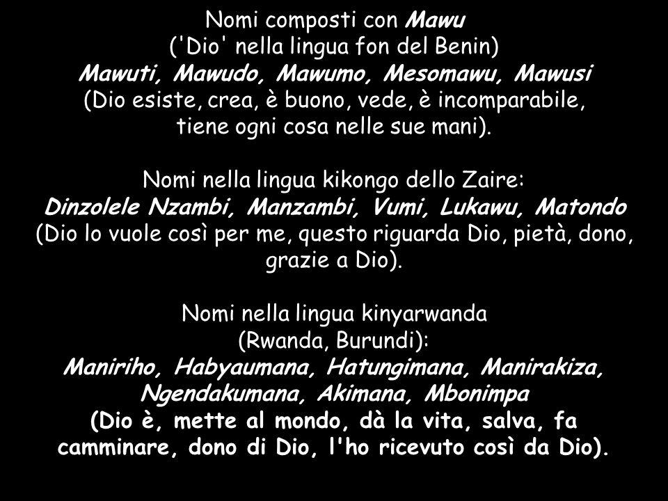 Nomi composti con Mawu ('Dio' nella lingua fon del Benin) Mawuti, Mawudo, Mawumo, Mesomawu, Mawusi (Dio esiste, crea, è buono, vede, è incomparabile,