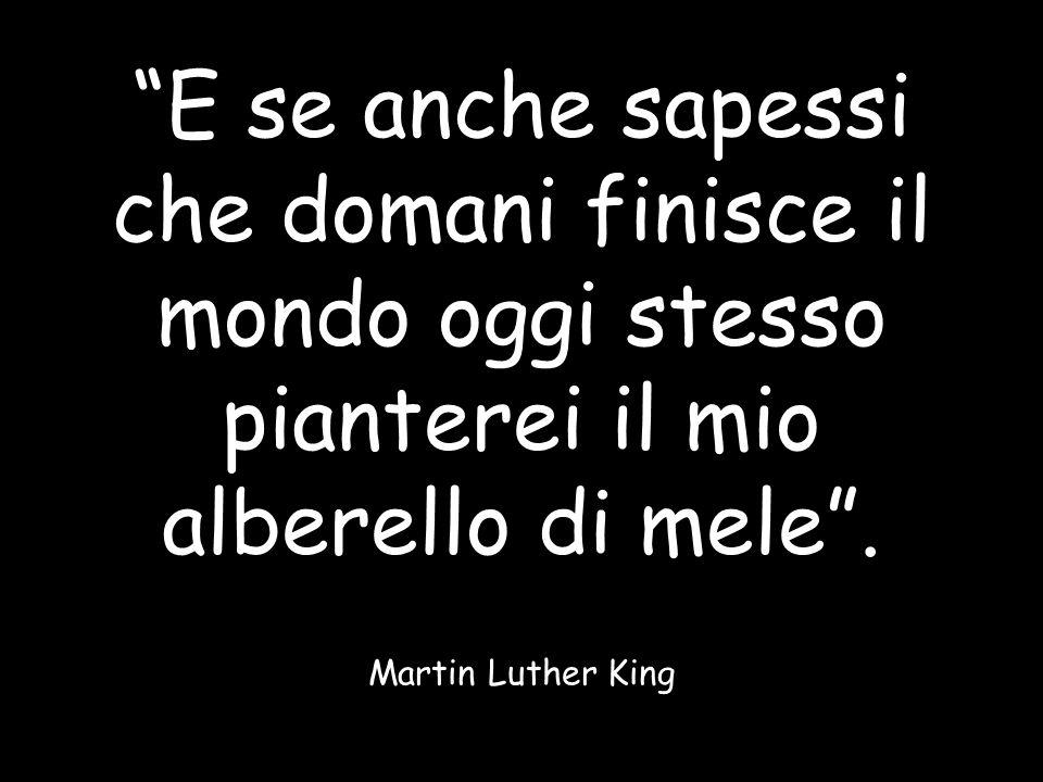 E se anche sapessi che domani finisce il mondo oggi stesso pianterei il mio alberello di mele. Martin Luther King